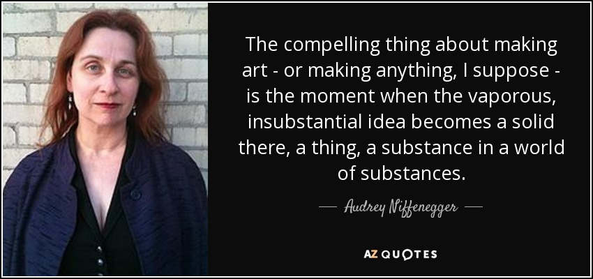 The compelling thing about making art - or making anything, I suppose - is the moment when the vaporous, insubstantial idea becomes a solid there, a thing, a substance in a world of substances. - Audrey Niffenegger