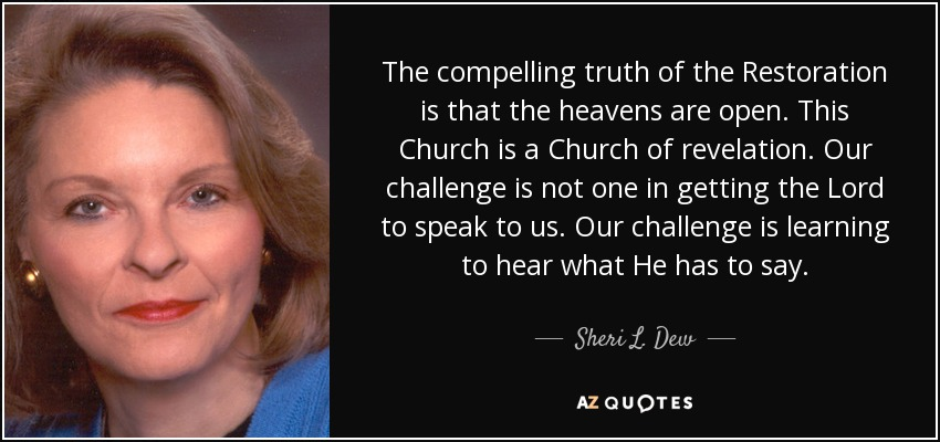 The compelling truth of the Restoration is that the heavens are open. This Church is a Church of revelation. Our challenge is not one in getting the Lord to speak to us. Our challenge is learning to hear what He has to say. - Sheri L. Dew