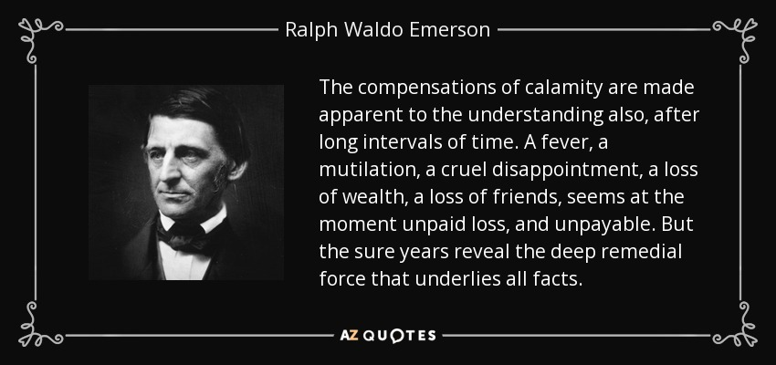 The compensations of calamity are made apparent to the understanding also, after long intervals of time. A fever, a mutilation, a cruel disappointment, a loss of wealth, a loss of friends, seems at the moment unpaid loss, and unpayable. But the sure years reveal the deep remedial force that underlies all facts. - Ralph Waldo Emerson