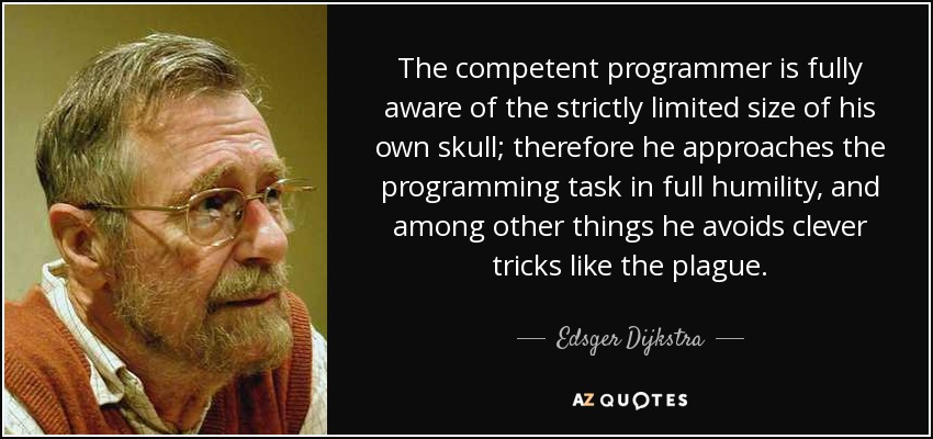 The competent programmer is fully aware of the strictly limited size of his own skull; therefore he approaches the programming task in full humility, and among other things he avoids clever tricks like the plague. - Edsger Dijkstra