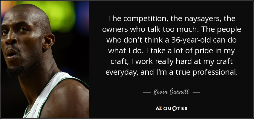 The competition, the naysayers, the owners who talk too much. The people who don't think a 36-year-old can do what I do. I take a lot of pride in my craft, I work really hard at my craft everyday, and I'm a true professional. - Kevin Garnett