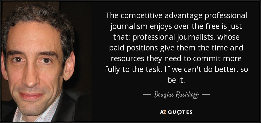 The competitive advantage professional journalism enjoys over the free is just that: professional journalists, whose paid positions give them the time and resources they need to commit more fully to the task. If we can't do better, so be it. - Douglas Rushkoff