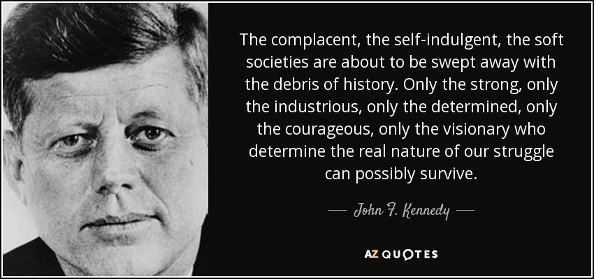 The complacent, the self-indulgent, the soft societies are about to be swept away with the debris of history. Only the strong, only the industrious, only the determined, only the courageous, only the visionary who determine the real nature of our struggle can possibly survive. - John F. Kennedy