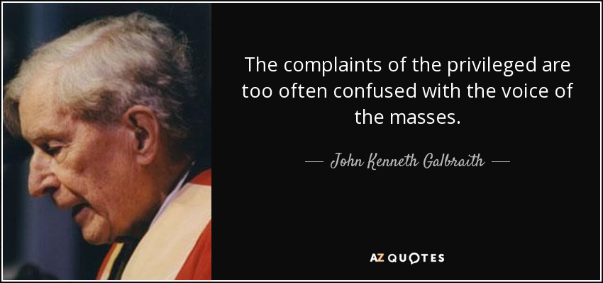 The complaints of the privileged are too often confused with the voice of the masses. - John Kenneth Galbraith