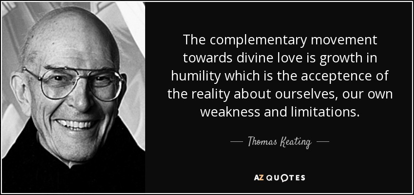 The complementary movement towards divine love is growth in humility which is the acceptence of the reality about ourselves, our own weakness and limitations. - Thomas Keating
