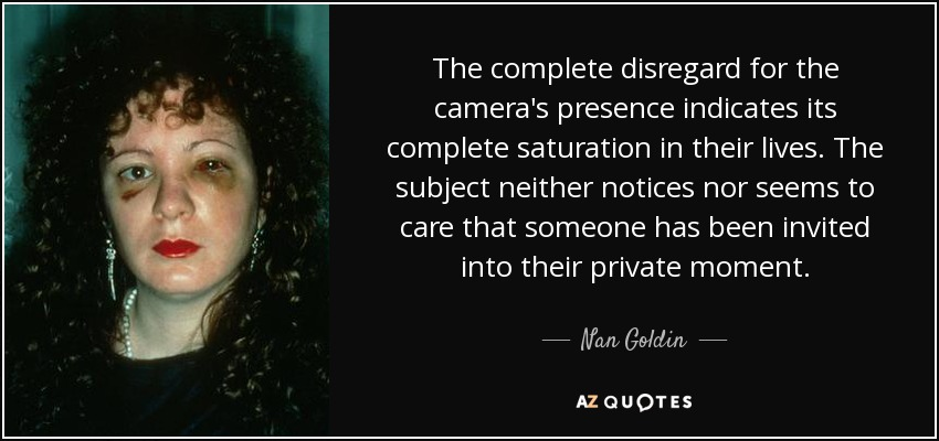The complete disregard for the camera's presence indicates its complete saturation in their lives. The subject neither notices nor seems to care that someone has been invited into their private moment. - Nan Goldin