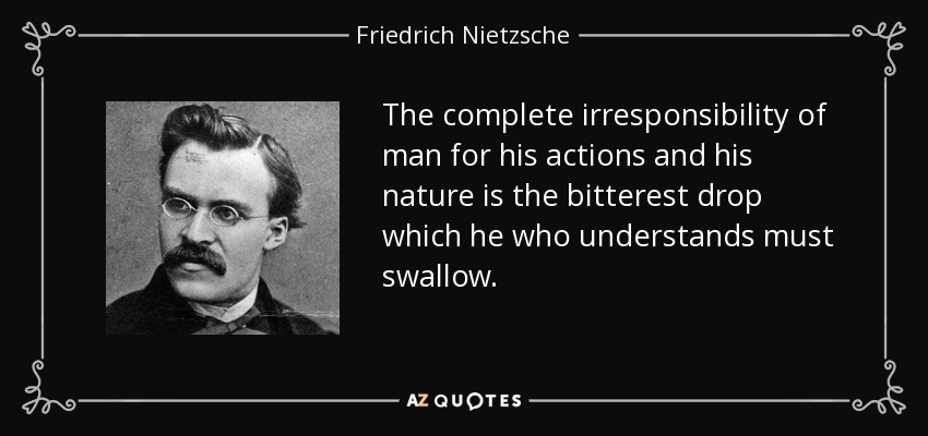 The complete irresponsibility of man for his actions and his nature is the bitterest drop which he who understands must swallow. - Friedrich Nietzsche
