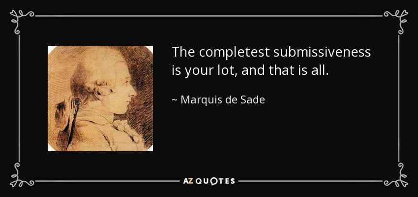 The completest submissiveness is your lot, and that is all; - Marquis de Sade