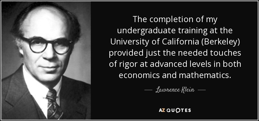 The completion of my undergraduate training at the University of California (Berkeley) provided just the needed touches of rigor at advanced levels in both economics and mathematics. - Lawrence Klein