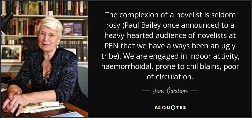 The complexion of a novelist is seldom rosy (Paul Bailey once announced to a heavy-hearted audience of novelists at PEN that we have always been an ugly tribe). We are engaged in indoor activity, haemorrhoidal, prone to chillblains, poor of circulation. - Jane Gardam