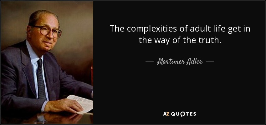 The complexities of adult life get in the way of the truth. - Mortimer Adler