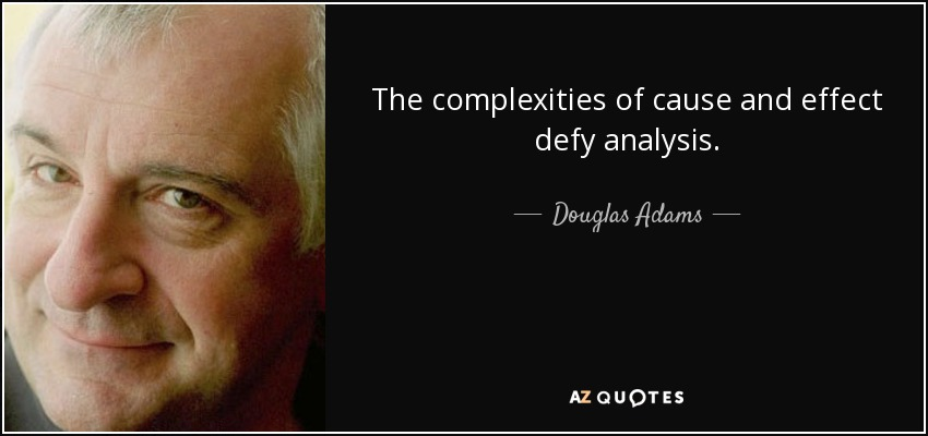 The complexities of cause and effect defy analysis. - Douglas Adams
