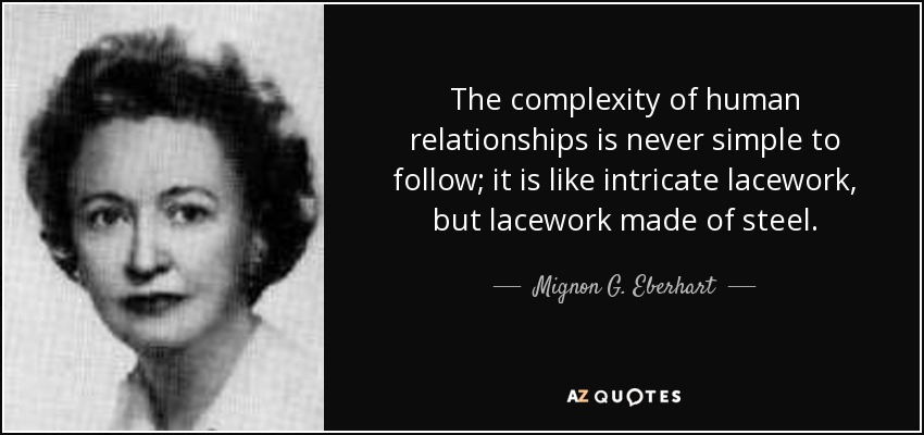 The complexity of human relationships is never simple to follow; it is like intricate lacework, but lacework made of steel. - Mignon G. Eberhart