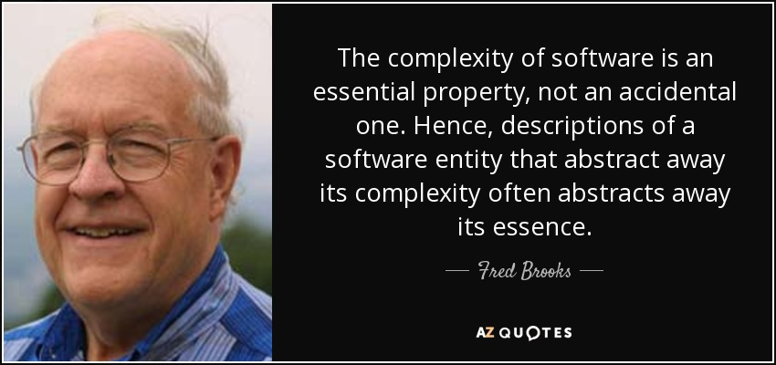 The complexity of software is an essential property, not an accidental one. Hence, descriptions of a software entity that abstract away its complexity often abstracts away its essence. - Fred Brooks