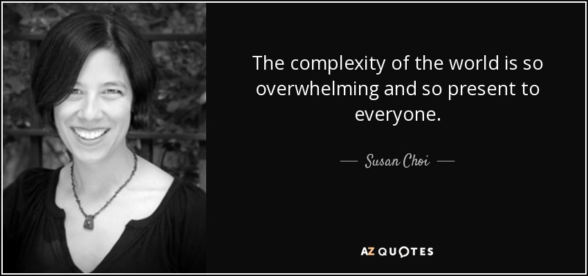 The complexity of the world is so overwhelming and so present to everyone. - Susan Choi