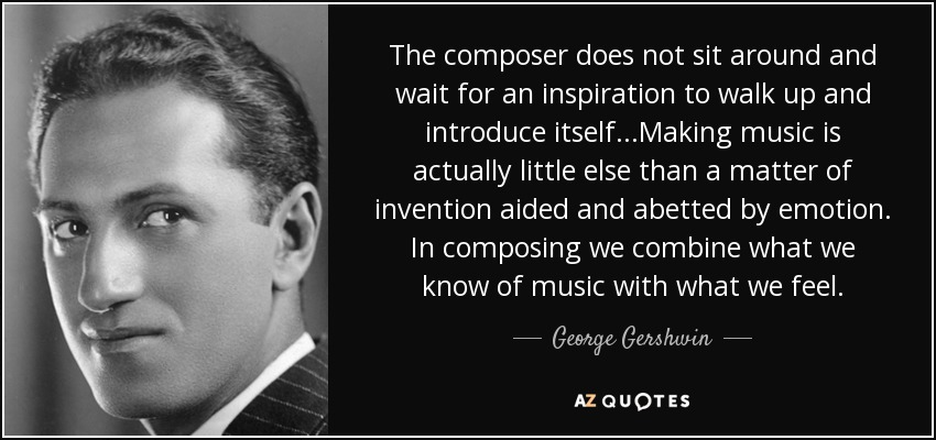 The composer does not sit around and wait for an inspiration to walk up and introduce itself...Making music is actually little else than a matter of invention aided and abetted by emotion. In composing we combine what we know of music with what we feel. - George Gershwin