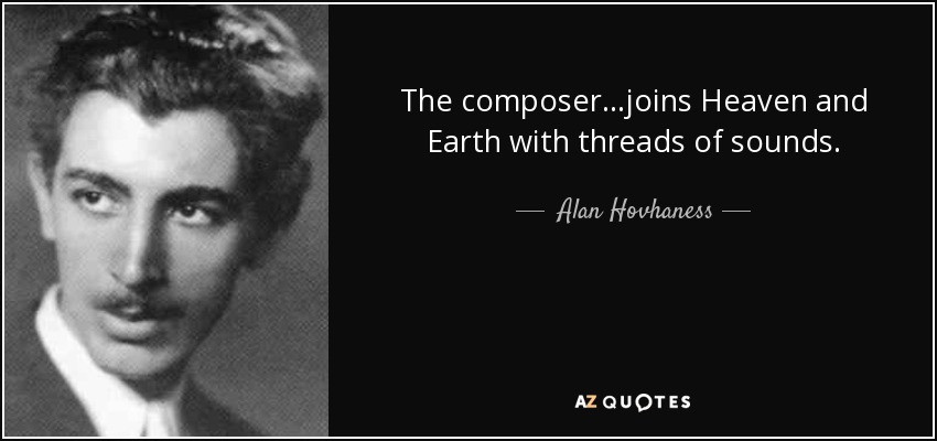 The composer...joins Heaven and Earth with threads of sounds. - Alan Hovhaness