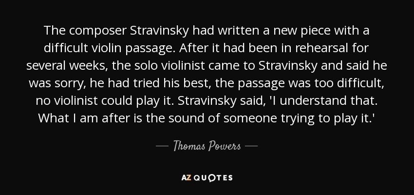 The composer Stravinsky had written a new piece with a difficult violin passage. After it had been in rehearsal for several weeks, the solo violinist came to Stravinsky and said he was sorry, he had tried his best, the passage was too difficult, no violinist could play it. Stravinsky said, 'I understand that. What I am after is the sound of someone trying to play it.' - Thomas Powers