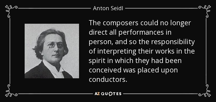 The composers could no longer direct all performances in person, and so the responsibility of interpreting their works in the spirit in which they had been conceived was placed upon conductors. - Anton Seidl