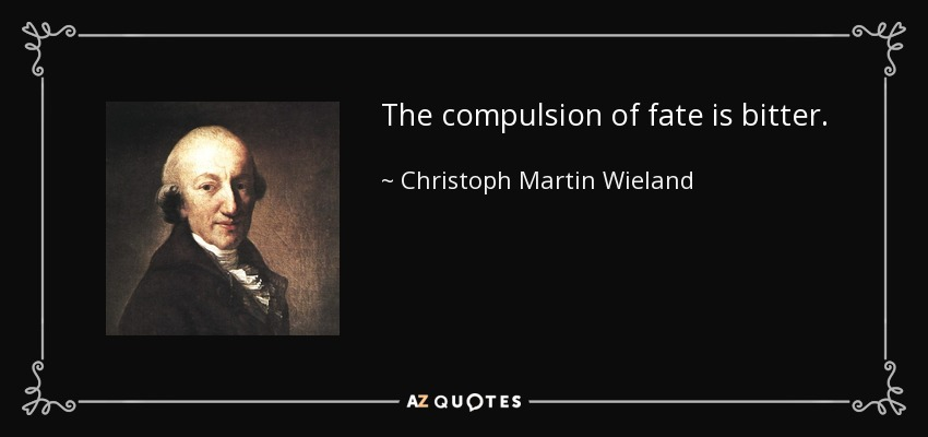 The compulsion of fate is bitter. - Christoph Martin Wieland