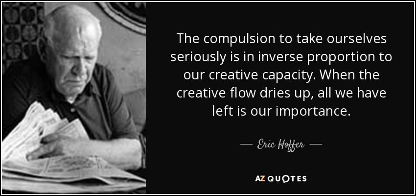 The compulsion to take ourselves seriously is in inverse proportion to our creative capacity. When the creative flow dries up, all we have left is our importance. - Eric Hoffer
