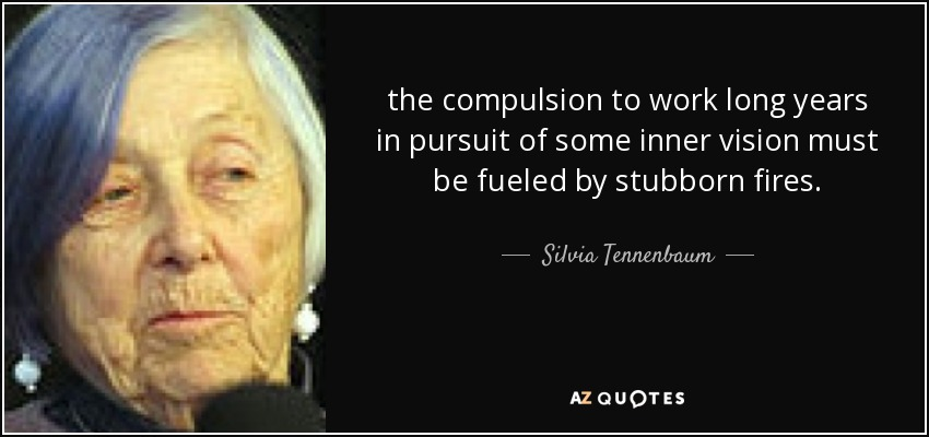 the compulsion to work long years in pursuit of some inner vision must be fueled by stubborn fires. - Silvia Tennenbaum