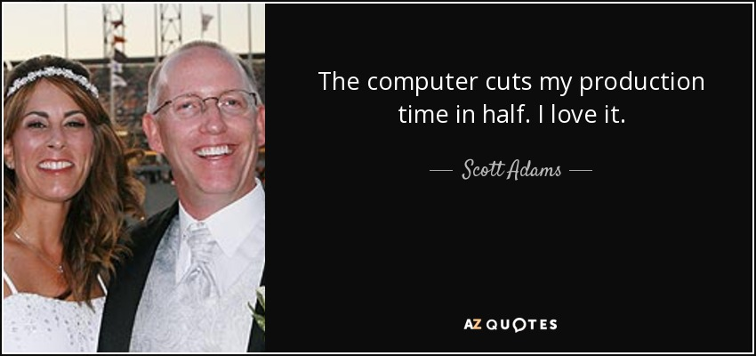 The computer cuts my production time in half. I love it. - Scott Adams