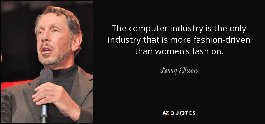 The computer industry is the only industry that is more fashion-driven than women's fashion. - Larry Ellison