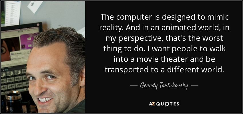 The computer is designed to mimic reality. And in an animated world, in my perspective, that's the worst thing to do. I want people to walk into a movie theater and be transported to a different world. - Genndy Tartakovsky