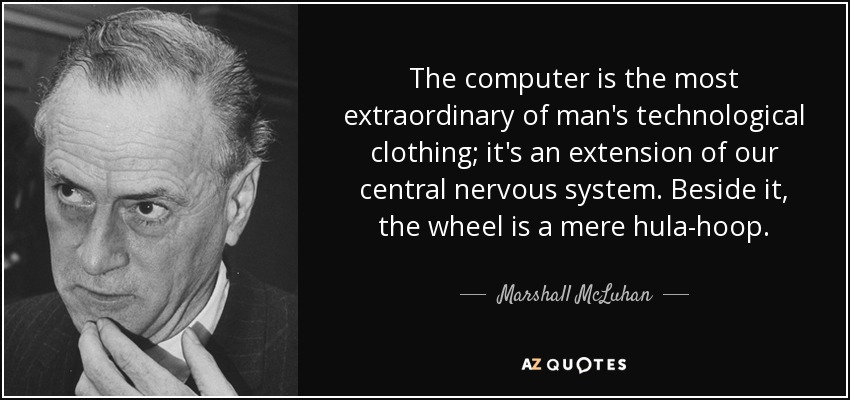 The computer is the most extraordinary of man's technological clothing; it's an extension of our central nervous system. Beside it, the wheel is a mere hula-hoop. - Marshall McLuhan