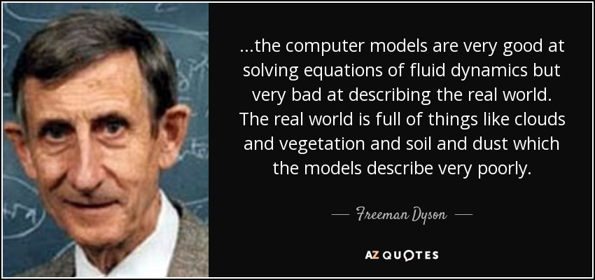 ...the computer models are very good at solving equations of fluid dynamics but very bad at describing the real world. The real world is full of things like clouds and vegetation and soil and dust which the models describe very poorly. - Freeman Dyson