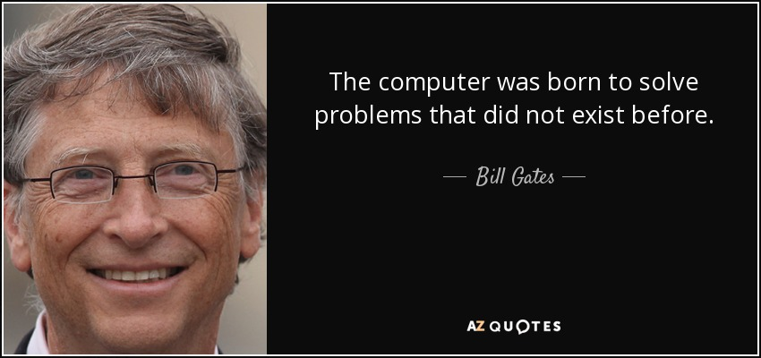 The computer was born to solve problems that did not exist before. - Bill Gates