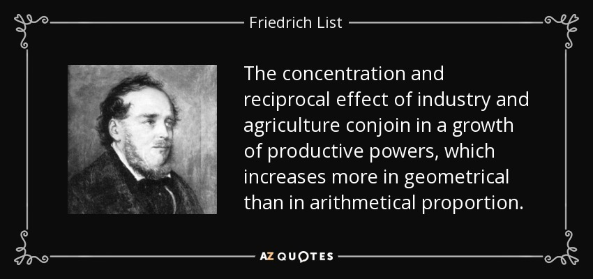 The concentration and reciprocal effect of industry and agriculture conjoin in a growth of productive powers, which increases more in geometrical than in arithmetical proportion. - Friedrich List