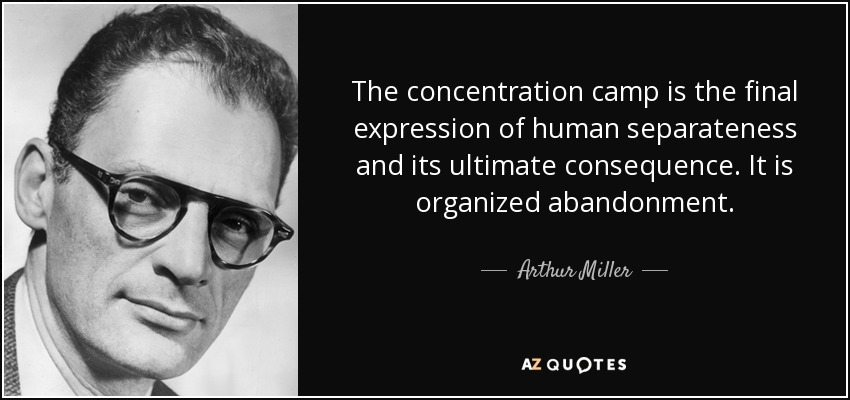 The concentration camp is the final expression of human separateness and its ultimate consequence. It is organized abandonment. - Arthur Miller