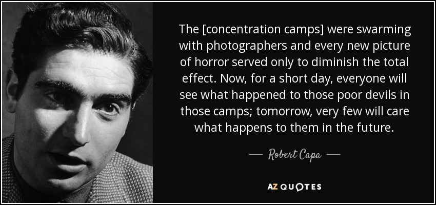 The [concentration camps] were swarming with photographers and every new picture of horror served only to diminish the total effect. Now, for a short day, everyone will see what happened to those poor devils in those camps; tomorrow, very few will care what happens to them in the future. - Robert Capa