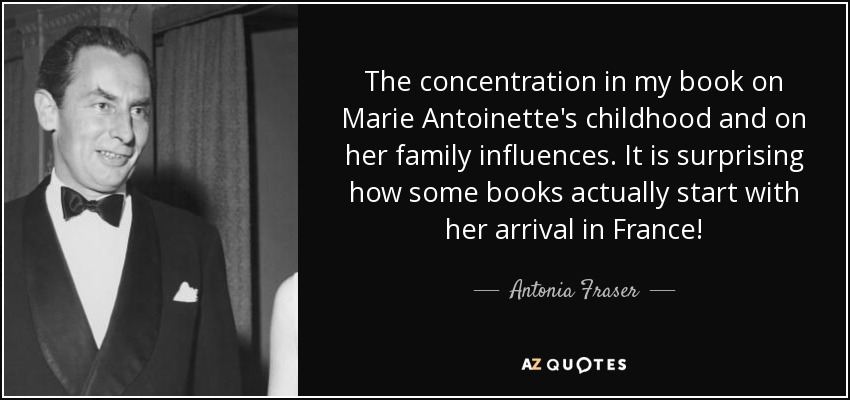 The concentration in my book on Marie Antoinette's childhood and on her family influences. It is surprising how some books actually start with her arrival in France! - Antonia Fraser