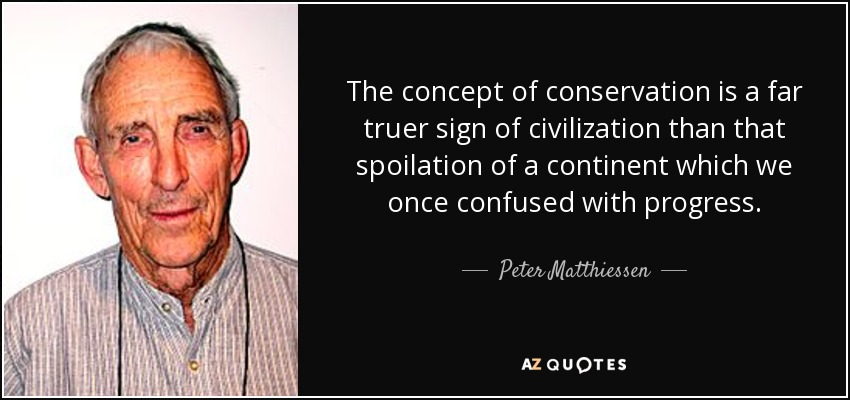 The concept of conservation is a far truer sign of civilization than that spoilation of a continent which we once confused with progress. - Peter Matthiessen