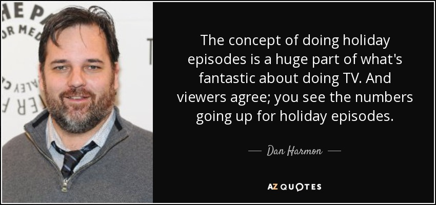 The concept of doing holiday episodes is a huge part of what's fantastic about doing TV. And viewers agree; you see the numbers going up for holiday episodes. - Dan Harmon