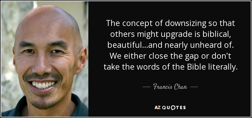 The concept of downsizing so that others might upgrade is biblical, beautiful...and nearly unheard of. We either close the gap or don't take the words of the Bible literally. - Francis Chan
