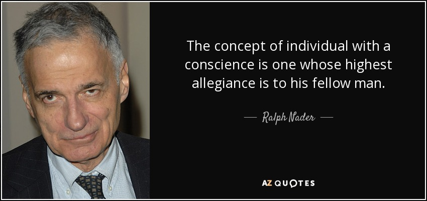 The concept of individual with a conscience is one whose highest allegiance is to his fellow man. - Ralph Nader