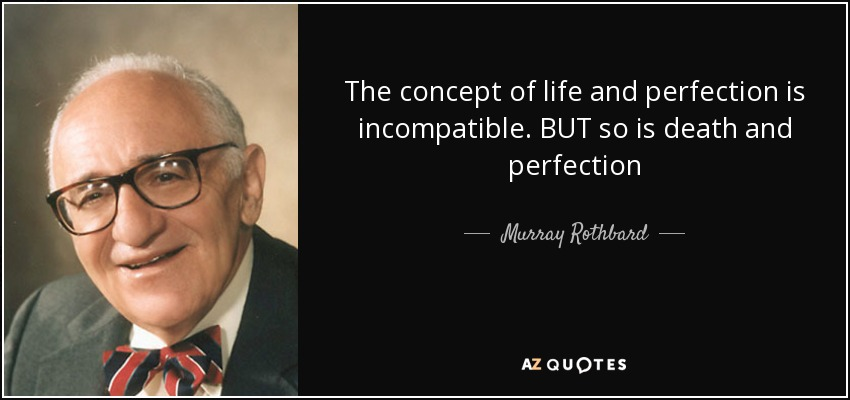The concept of life and perfection is incompatible. BUT so is death and perfection - Murray Rothbard