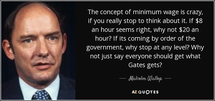 The concept of minimum wage is crazy, if you really stop to think about it. If $8 an hour seems right, why not $20 an hour? If its coming by order of the government, why stop at any level? Why not just say everyone should get what Gates gets? - Malcolm Wallop