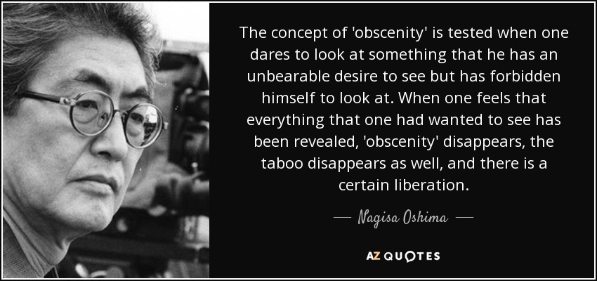 The concept of 'obscenity' is tested when one dares to look at something that he has an unbearable desire to see but has forbidden himself to look at. When one feels that everything that one had wanted to see has been revealed, 'obscenity' disappears, the taboo disappears as well, and there is a certain liberation. - Nagisa Oshima