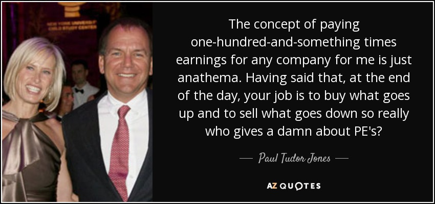 The concept of paying one-hundred-and-something times earnings for any company for me is just anathema. Having said that, at the end of the day, your job is to buy what goes up and to sell what goes down so really who gives a damn about PE's? - Paul Tudor Jones