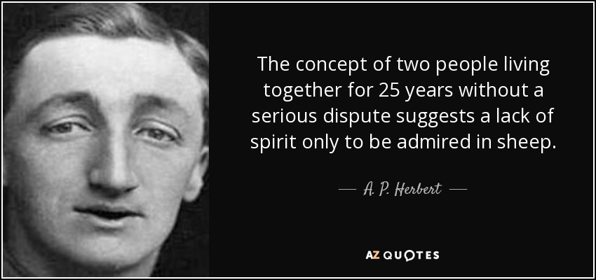 The concept of two people living together for 25 years without a serious dispute suggests a lack of spirit only to be admired in sheep. - A. P. Herbert