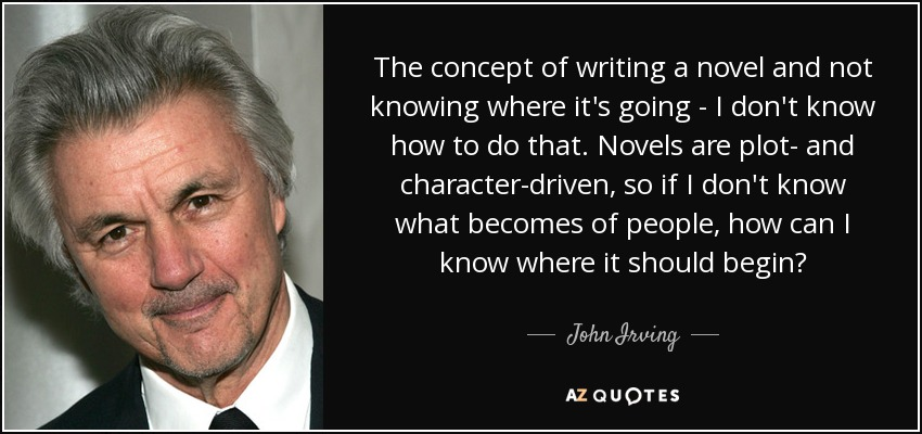 The concept of writing a novel and not knowing where it's going - I don't know how to do that. Novels are plot- and character-driven, so if I don't know what becomes of people, how can I know where it should begin? - John Irving