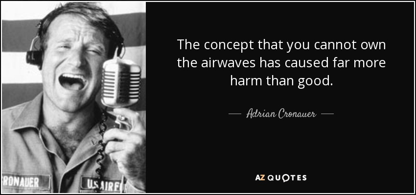The concept that you cannot own the airwaves has caused far more harm than good. - Adrian Cronauer