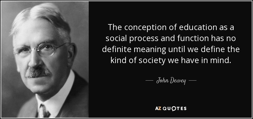 The conception of education as a social process and function has no definite meaning until we define the kind of society we have in mind. - John Dewey