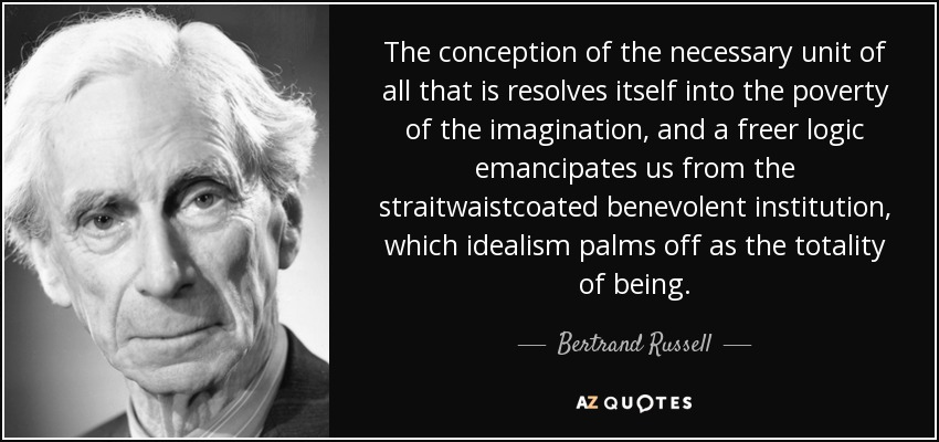 The conception of the necessary unit of all that is resolves itself into the poverty of the imagination, and a freer logic emancipates us from the straitwaistcoated benevolent institution, which idealism palms off as the totality of being. - Bertrand Russell