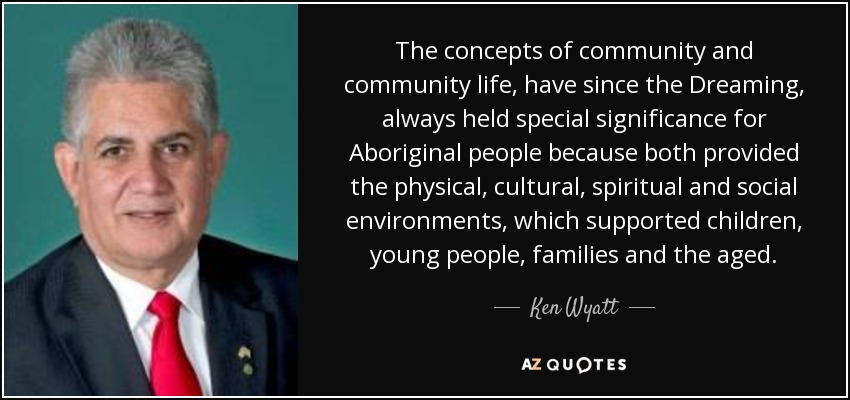The concepts of community and community life, have since the Dreaming, always held special significance for Aboriginal people because both provided the physical, cultural, spiritual and social environments, which supported children, young people, families and the aged. - Ken Wyatt